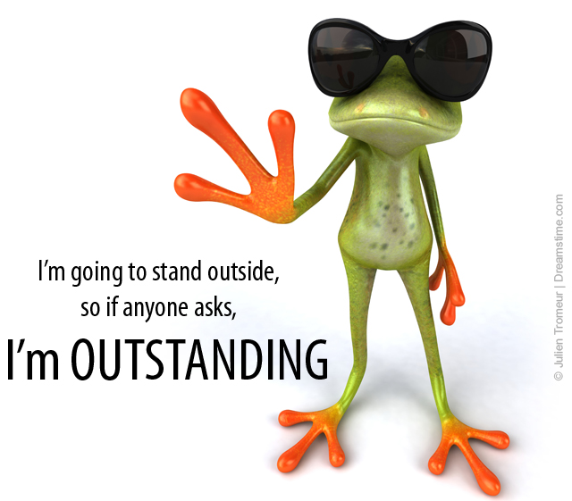 Going to stand outside so if anyone asks i m outstanding